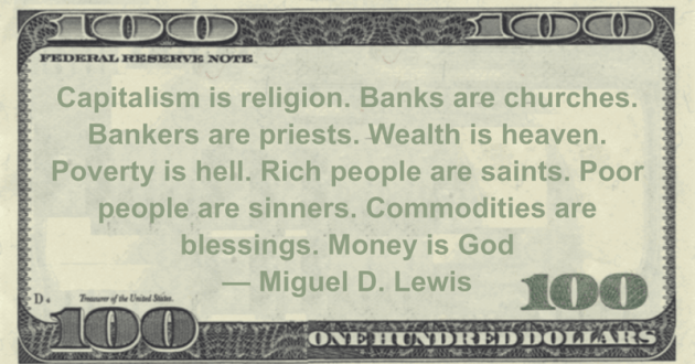 Capitalism is religion. Banks are churches. Bankers are priests. Wealth is heaven. Poverty is hell. Rich people are saints. Poor people are sinners. Commodities are blessings. Money is God Quote