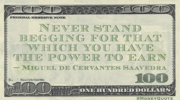 Never stand Begging for that which you have the Power to Earn Quote
