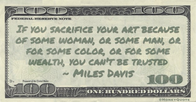 If you sacrifice your art because of some woman, or some man, or for some color, or for some wealth, you can't be truste Quote