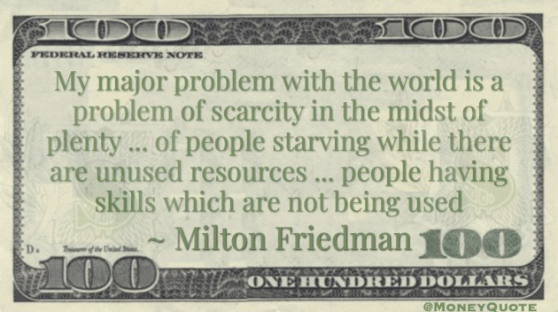 problem of scarcity in the midst of plenty ... of people starving while there are unused resources  Quote