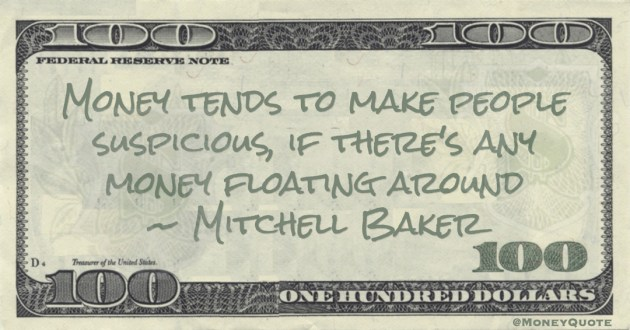 Money tends to make people suspicious, if there's any money floating around Quote