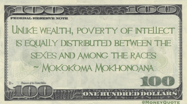 Unlike wealth, poverty of intellect is equally distributed between the sexes and among the races Quote