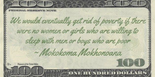 We would eventually get rid of poverty if there were no women or girls who are willing to sleep with men or boys who are poor Quote
