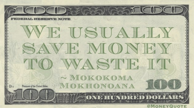 We usually save money to waste it Quote