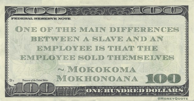 One of the main differences between a slave and an employee is that the employee sold themselves Quote