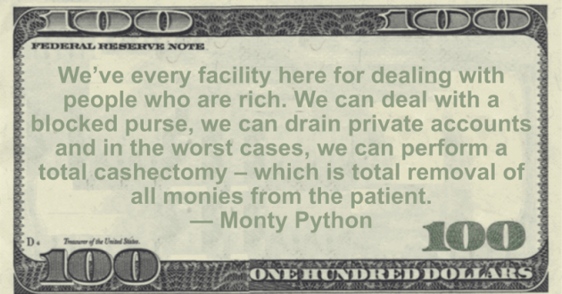 We've every facility here for dealing with people who are rich. We can deal with a blocked purse, we can drain private accounts and in the worst cases, we can perform a total cashectomy - which is total removal of all monies from the patient Quote