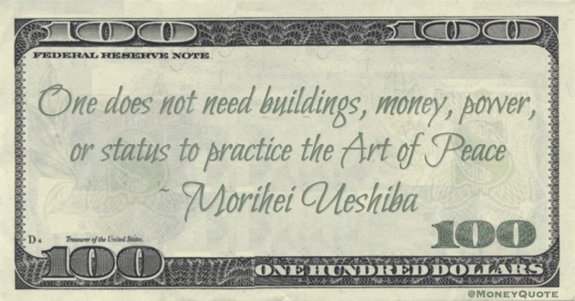 One does not need buildings, money, power, or status to practice the Art of Peace Quote