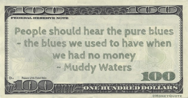 People should hear the pure blues - the blues we used to have when we had no money Quote