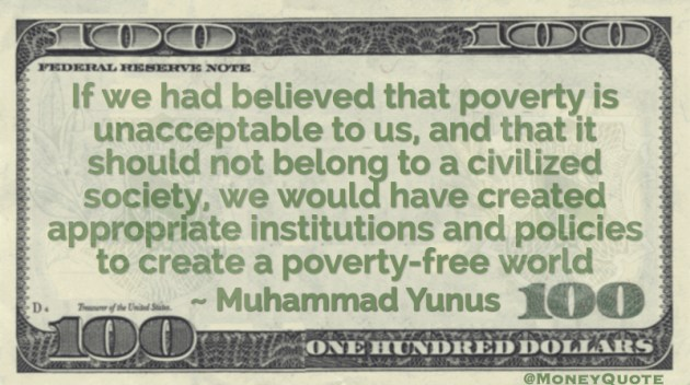 If we had believed that poverty is unacceptable to us, and that it should not belong to a civilized society, we would have created appropriate institutions and policies to create a poverty-free world Quote