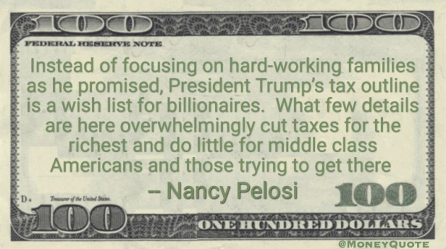 Instead of focusing on hard-working families as he promised, President Trump's tax outline is a wish list for billionaires.  What few details are here overwhelmingly cut taxes for the richest and do little for middle class Americans and those trying to get there Quote