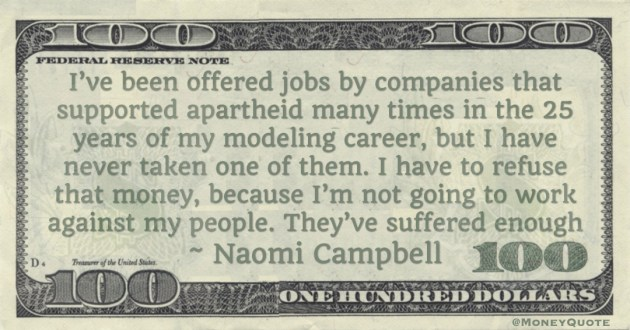 I've been offered jobs by companies that supported apartheid many times in the 25 years of my modeling career, but I have never taken one of them. I have to refuse that money Quote