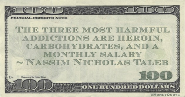Nassim Nicholas Taleb The three most harmful addictions are heroin, carbohydrates, and a monthly salary quote