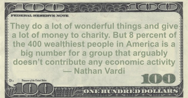 give a lot of money to charity. But 8 percent of the 400 wealthiest people in America is a big number for a group that arguably doesn't contribute any economic activity Quote