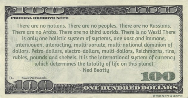 Petro-dollars, electro-dollars, multi-dollars, Reichmarks, rins, rubles, pounds and shekels. It is the international system of currency which determines the totality of life on this planet Quote