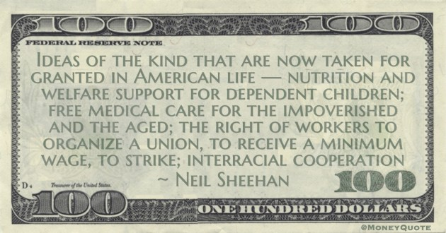 Neil Sheehan Welfare support for dependent children; free medical care for the impoverished and the aged; the right of workers to organize a union, to receive a minimum wage, to strike quote