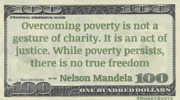 Overcoming poverty is not a gesture of charity. It is an act of justice. While poverty persists, there is no true freedom Quote