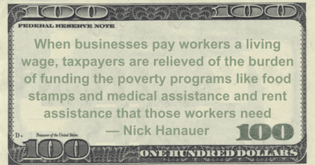 When businesses pay workers a living wage, taxpayers are relieved of the burden of funding the poverty programs like food stamps and medical assistance and rent assistance that those workers need Quote