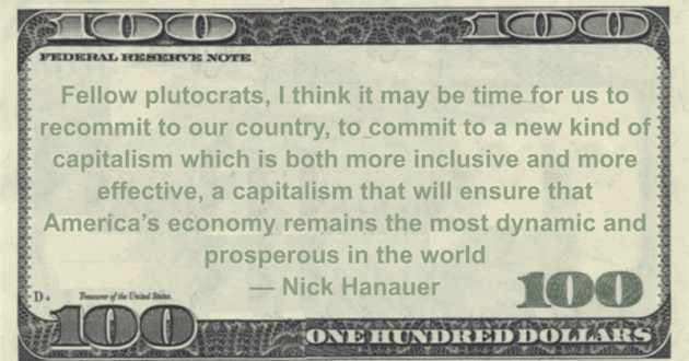 Fellow plutocrats, I think it may be time for us to recommit to our country, to commit to a new kind of capitalism which is both more inclusive and more effective, a capitalism that will ensure that America's economy remains the most dynamic and prosperous in the world Quote