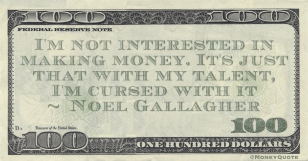 I'm not interested in making money. It's just that with my talent, I'm cursed with it Quote
