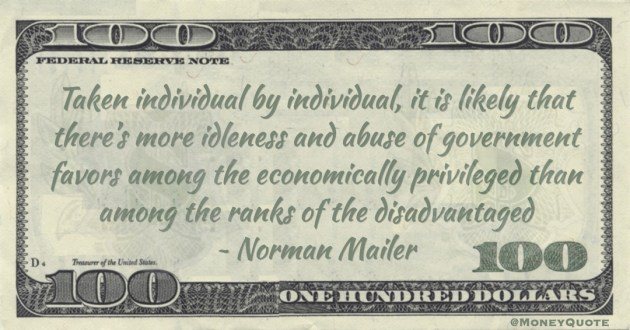 Taken individual by individual, it is likely that there's more idleness and abuse of government favors among the economically privileged than among the ranks of the disadvantaged Quote