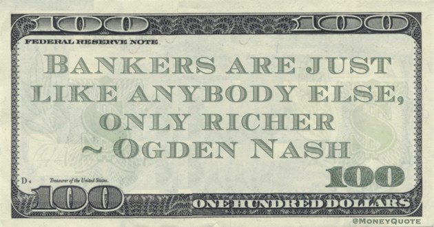 Bankers are just like anybody else, only richer Quote