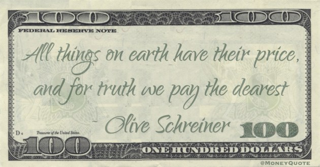 All things on earth have their price, and for truth we pay the dearest Quote