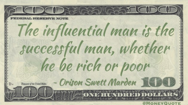 The influential man is the successful man, whether he be rich or poor Quote