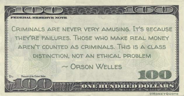 riminals are never very amusing. It's because they're failures. Those who make real money aren't counted as criminals. This is a class distinction, not an ethical problem Quote