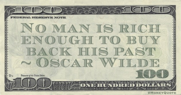Oscar Wilde No man is rich enough to buy back his past quote