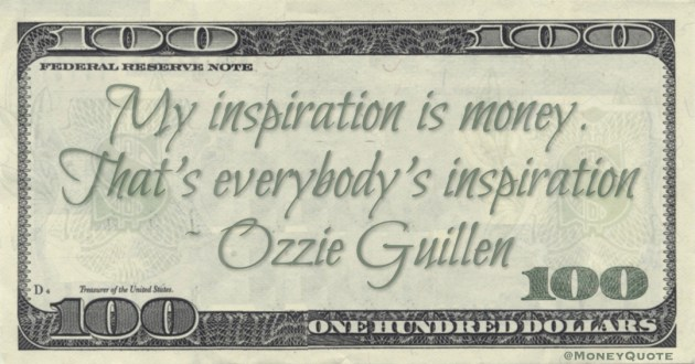 My inspiration is money. That's everybody's inspiration Quote