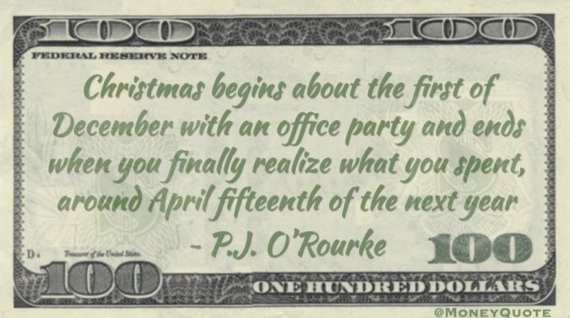 Christmas begins about the first of December with an office party and ends when you finally realize what you spent, around April fifteenth of the next year Quote