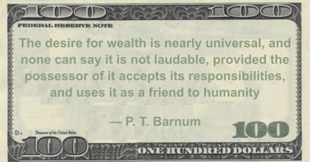 The desire for wealth is nearly universal, and none can say it is not laudable, provided the possessor of it accepts its responsibilities, and uses it as a friend to humanity Quote