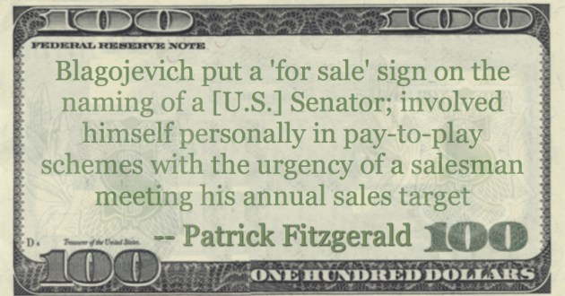 Blagojevich put a 'for sale' sign on the naming of a [U.S.] Senator; involved himself personally in pay-to-play schemes with the urgency of a salesman meeting his annual sales target Quote