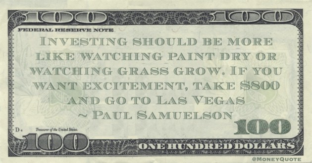 Investing should be more like watching paint dry or watching grass grow. If you want excitement, take $800 and go to Las Vegas Quote