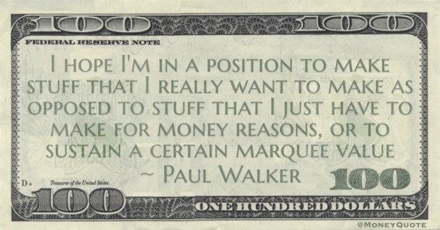 want to make as opposed to stuff that I just have to make for money reasons, or to sustain a certain marquee value Quote