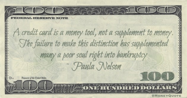 A credit card is a money tool, not a supplement to money. The failure to make this distinction has supplemented many a poor soul right into bankruptcy Quote