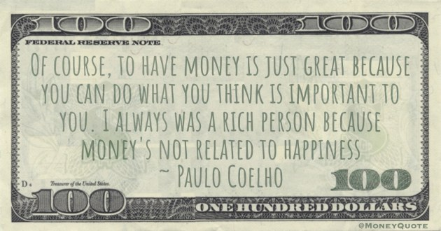 Of course, to have money is just great because you can do what you think is important to you. I always was a rich person because money's not related to happiness Quote