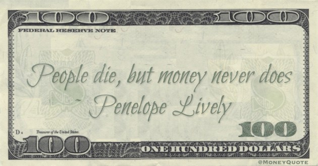 People die, but money never does Quote