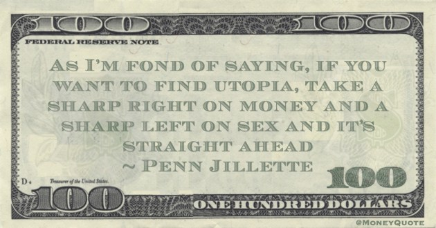 Penn Jillette As I'm fond of saying, if you want to find utopia, take a sharp right on money and a sharp left on sex and it's straight ahead quote