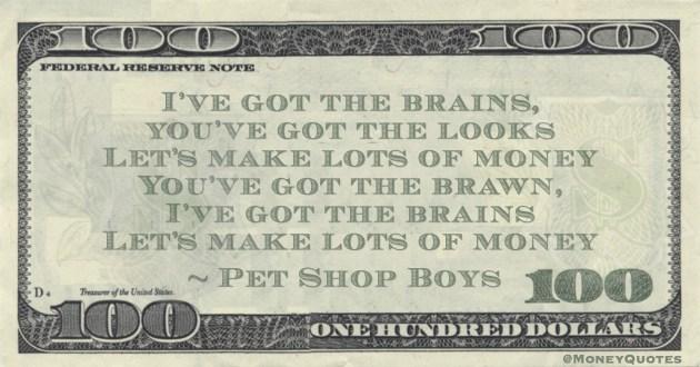 I've got the brains, you've got the looks Let's make lots of money You've got the brawn, I've got the brains Let's make lots of money Quote