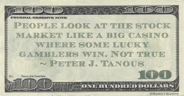 People look at the stock market like a big casino where some lucky gamblers win. Not true Quote