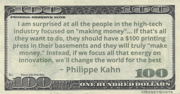 I am surprised at all the people in the high-tech industry focused on 'making money'… If that's all they want to do, they should have a $100 printing press in their basements and they will truly 'make money' Quote