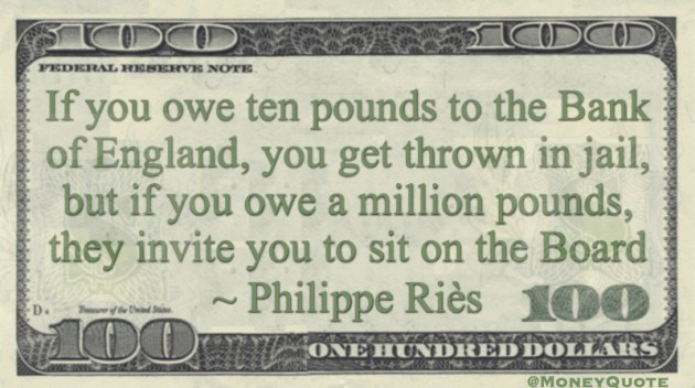 If you owe ten pounds to the Bank of England, you get thrown in jail, but if you owe a million pounds, they invite you to sit on the Board Quote