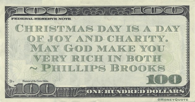 Christmas day is a day of joy and charity. May God make you very rich in both Quote