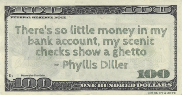 Phyllis Diller There's so little money in my bank account, my scenic checks show a ghetto quote