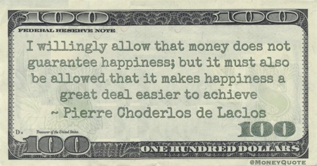 I willingly allow that money does not guarantee happiness; but it must also be allowed that it makes happiness a great deal easier to achieve Quote