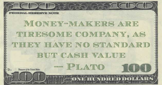 Money-makers are tiresome company, as they have no standard but cash value Quote