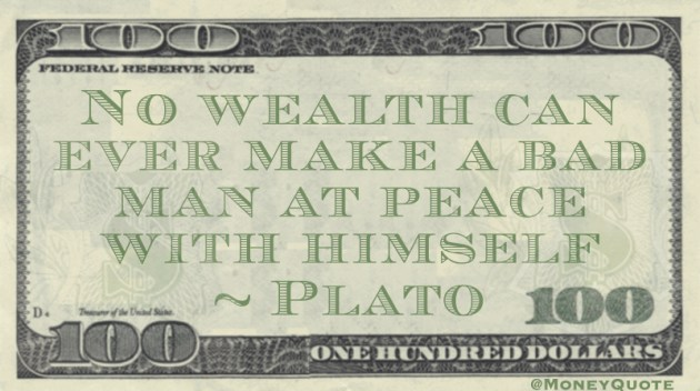 No wealth can ever make a bad man at peace with himself Quote