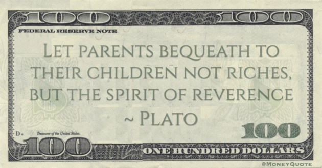 Let parents bequeath to their children not riches, but the spirit of reverence Quote