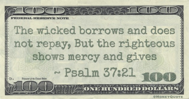 The wicked borrows and does not repay, But the righteous shows mercy and gives Quote